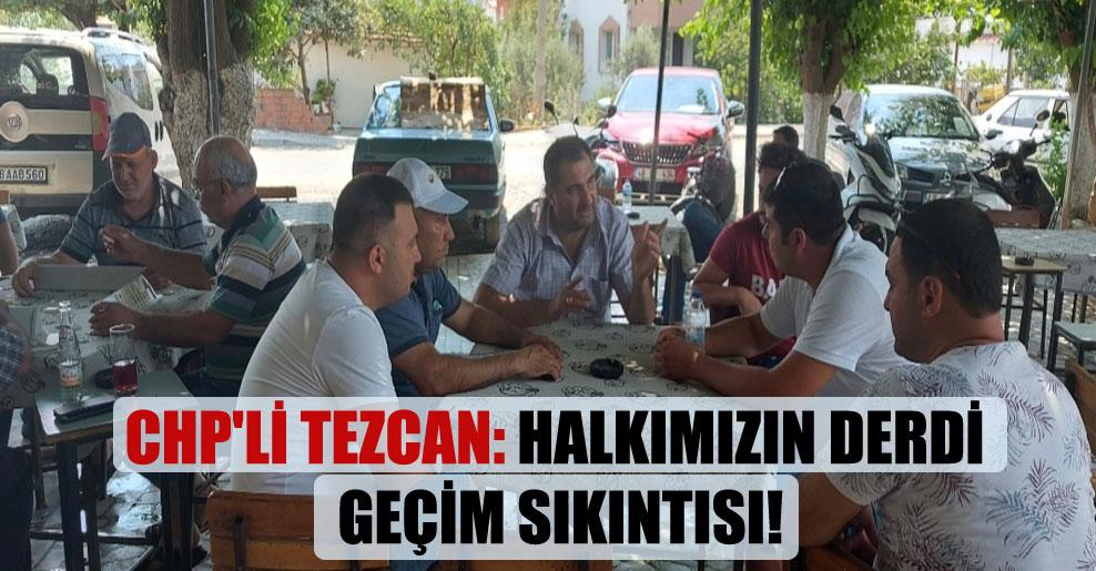 CHP'li Tezcan: Halkımızın derdi geçim sıkıntısı!