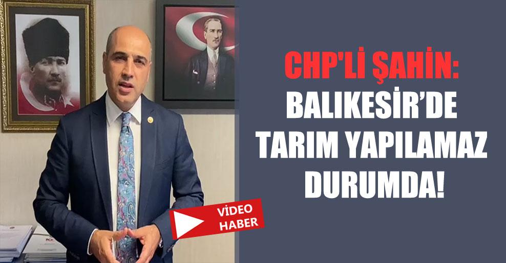 CHP'li Şahin: Balıkesir'de tarım yapılamaz durumda!