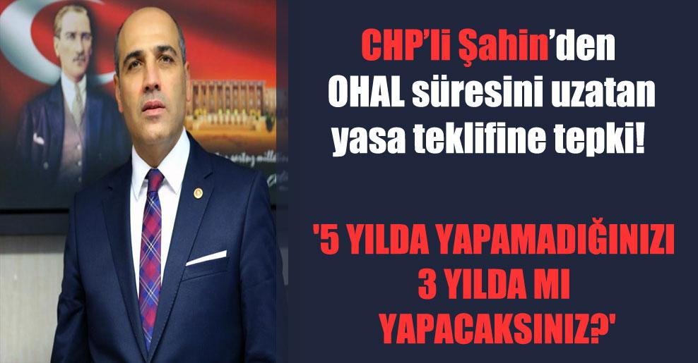 CHP'li Şahin'den OHAL süresini uzatan yasa teklifine tepki!  '5 yılda yapamadığınızı 3 yılda mı yapacaksınız?'