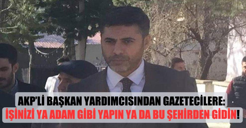 AKP'li başkan yardımcısından gazetecilere: İşinizi ya adam gibi yapın ya da bu şehirden gidin!