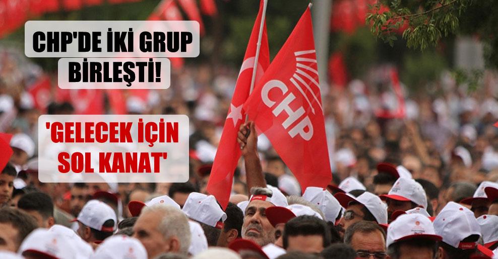 CHP'de iki grup birleşti! 'Gelecek İçin Sol Kanat'