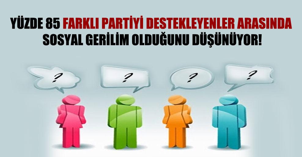 Yüzde 85 farklı partiyi destekleyenler arasında sosyal gerilim olduğunu düşünüyor!