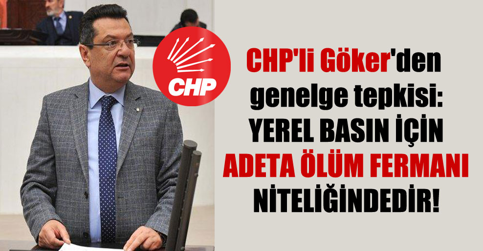 CHP'li Göker'den genelge tepkisi: Yerel basın için adeta ölüm fermanı niteliğindedir!