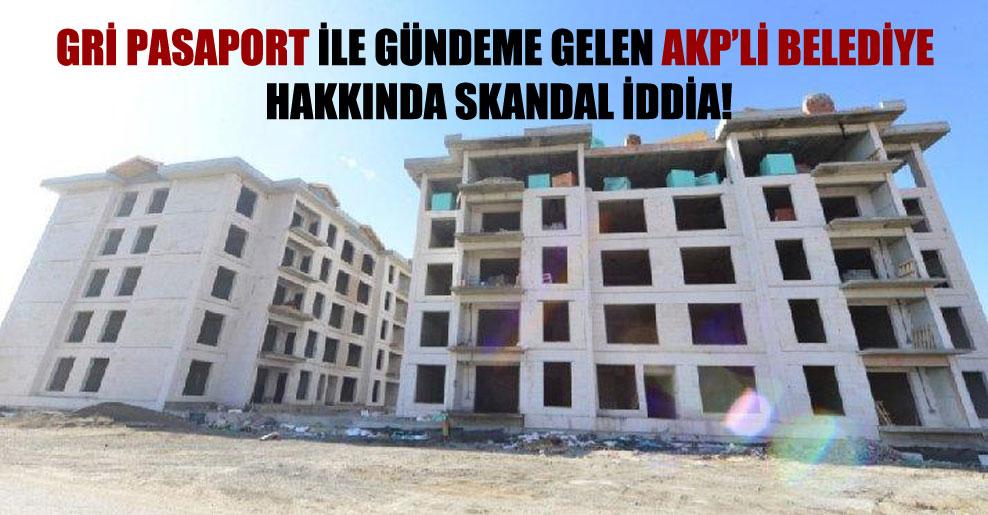 Gri pasaport ile gündeme gelen AKP'li belediye hakkında skandal iddia!