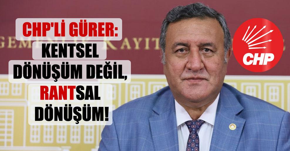 CHP'li Gürer: Kentsel dönüşüm değil, rantsal dönüşüm!
