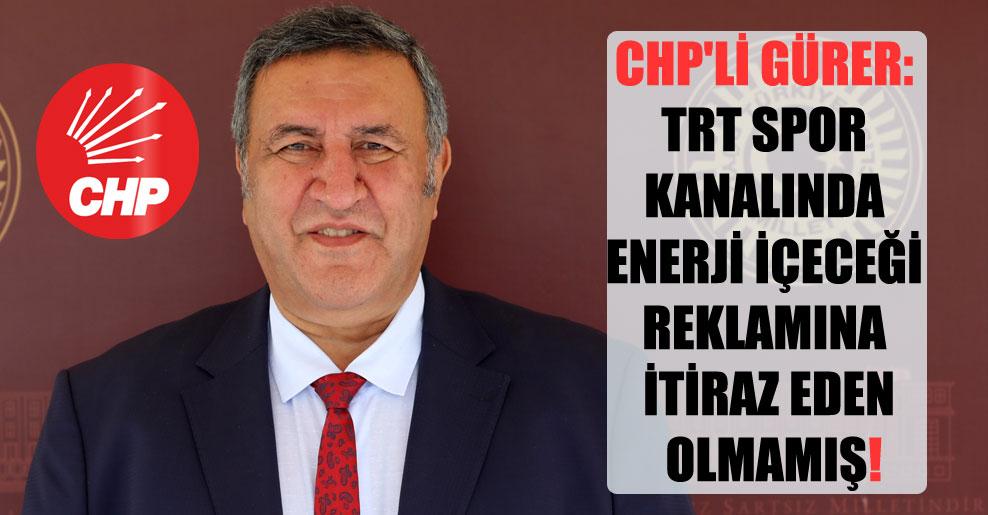 CHP'li Gürer: TRT Spor kanalında enerji içeceği reklamına itiraz eden olmamış!