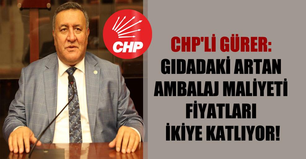 CHP'li Gürer: Gıdadaki artan ambalaj maliyeti fiyatları ikiye katlıyor!