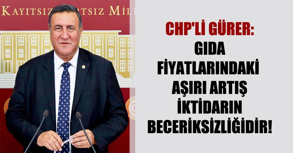 CHP'li Gürer: Gıda fiyatlarındaki aşırı artış iktidarın beceriksizliğidir!