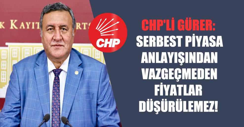 CHP'li Gürer: Serbest piyasa anlayışından vazgeçmeden fiyatlar düşürülemez!