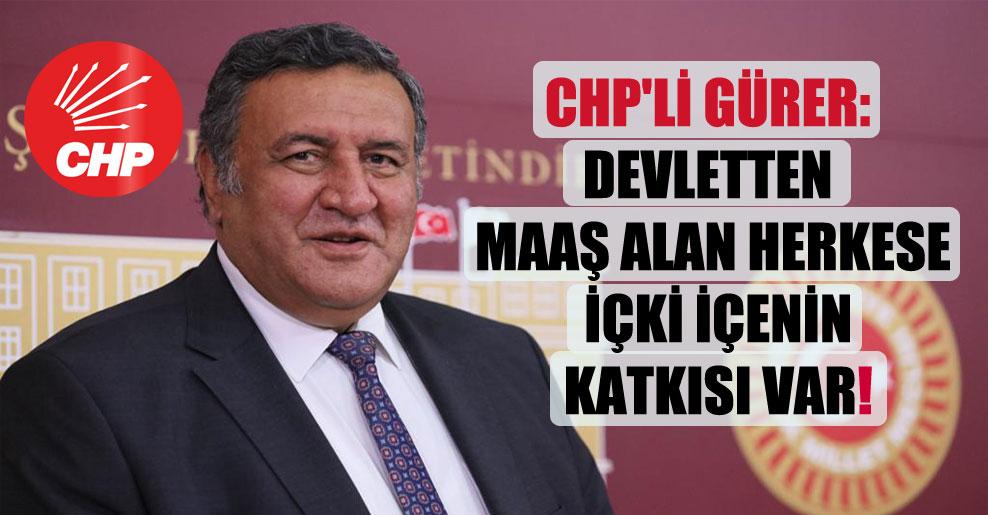 CHP'li Gürer: Devletten maaş alan herkese içki içenin katkısı var!