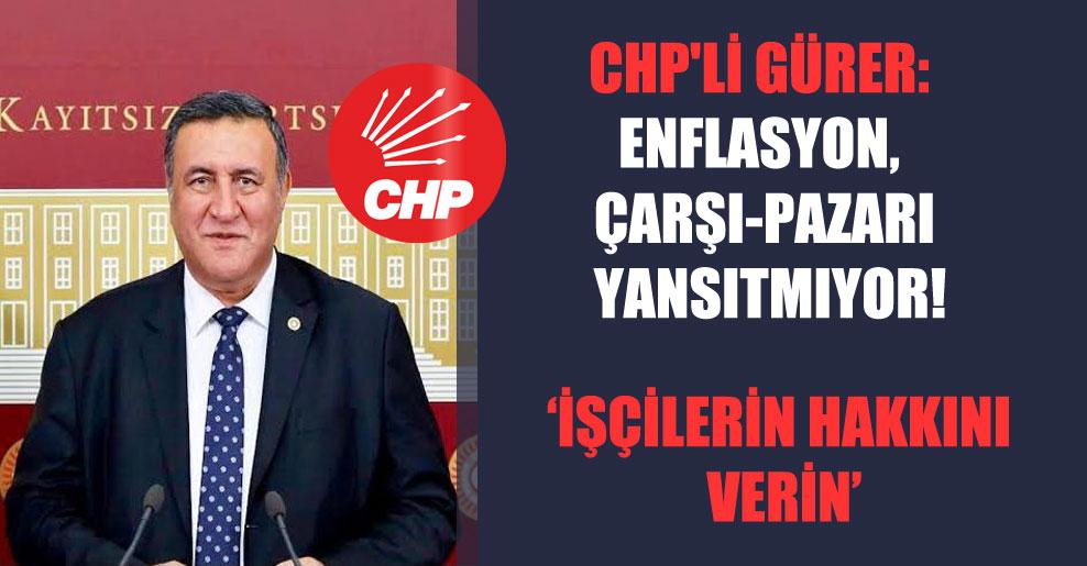 CHP'li Gürer: Enflasyon, çarşı-pazarı yansıtmıyor!