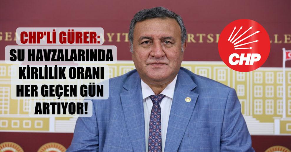 CHP'li Gürer: Su havzalarında kirlilik oranı her geçen gün artıyor!