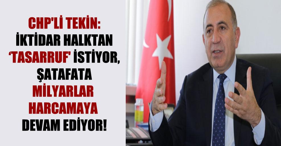 CHP'li Tekin: İktidar halktan 'tasarruf' istiyor şatafata milyarlar harcamaya devam ediyor!