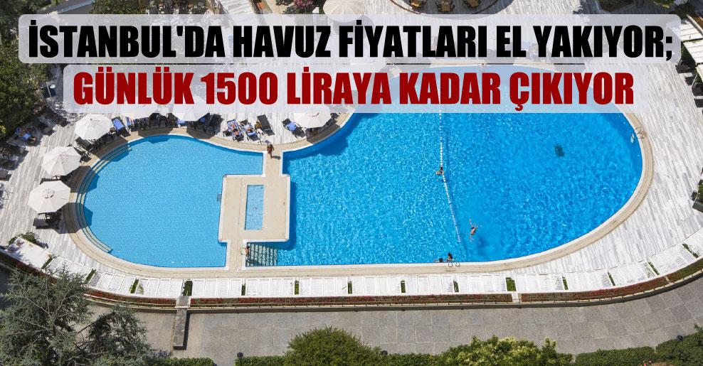 İstanbul'da havuz fiyatları el yakıyor; günlük 1500 liraya kadar çıkıyor