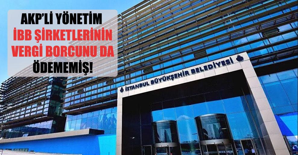 AKP'li yönetim İBB şirketlerinin vergi borcunu da ödememiş!
