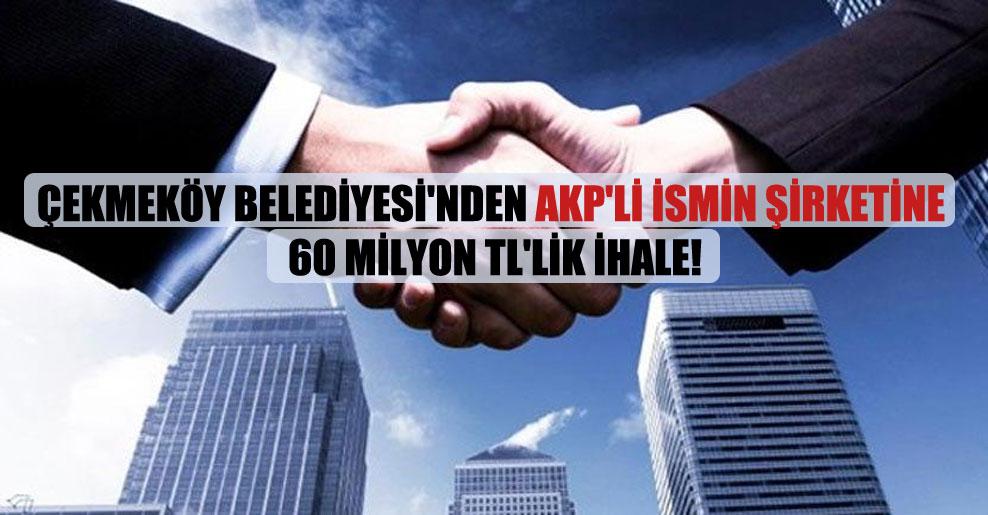 Çekmeköy Belediyesi'nden AKP'li ismin şirketine 60 milyon TL'lik ihale!