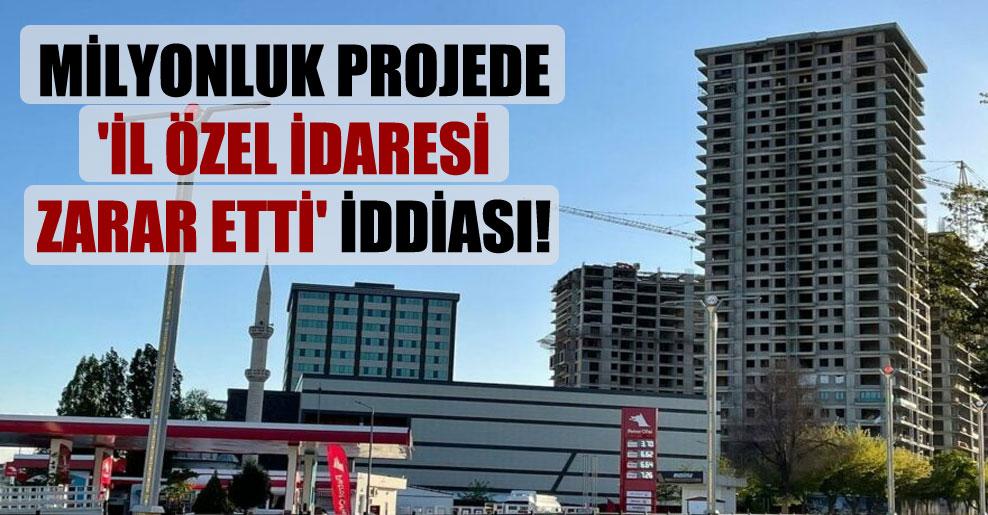Milyonluk projede 'İl Özel İdaresi zarar etti' iddiası!