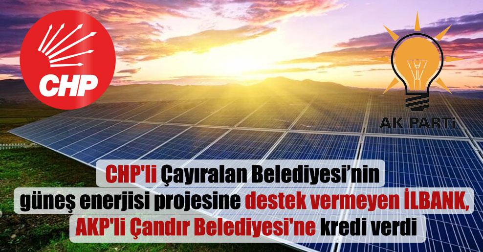 CHP'li Çayıralan Belediyesi'nin güneş enerjisi projesine destek vermeyen İLBANK, AKP'li Çandır Belediyesi'ne kredi verdi