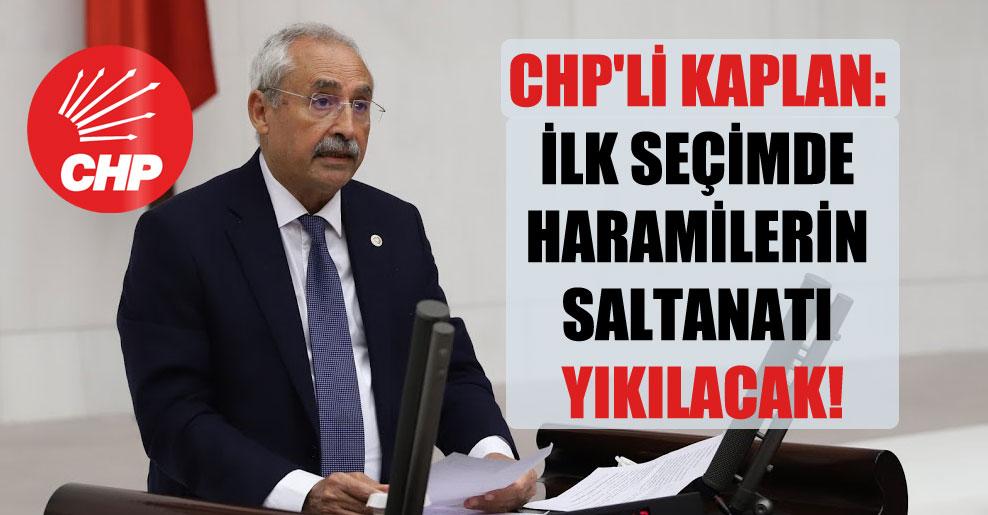 CHP'li Kaplan: İlk seçimde haramilerin saltanatı yıkılacak!