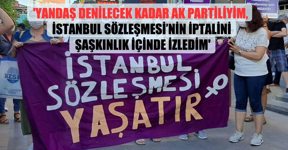'Yandaş denilecek kadar AK Partiliyim, İstanbul Sözleşmesi'nin iptalini şaşkınlık içinde izledim'