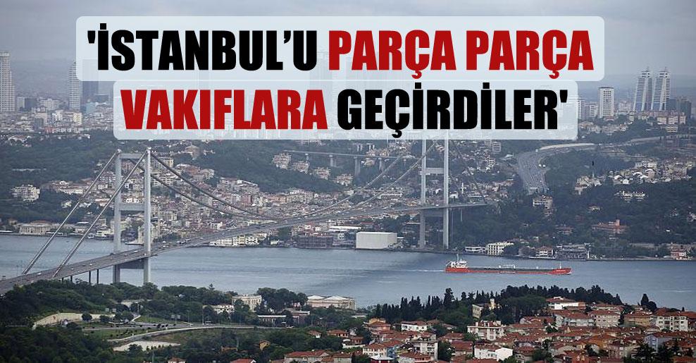 'İstanbul'u parça parça vakıflara geçirdiler'