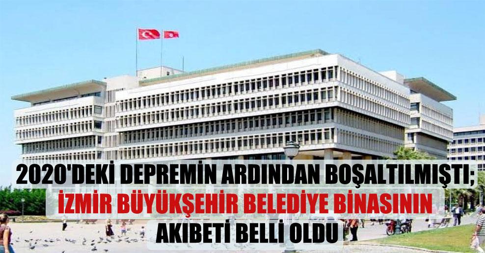 2020'deki depremin ardından boşaltılmıştı; İzmir Büyükşehir Belediye binasının akıbeti belli oldu