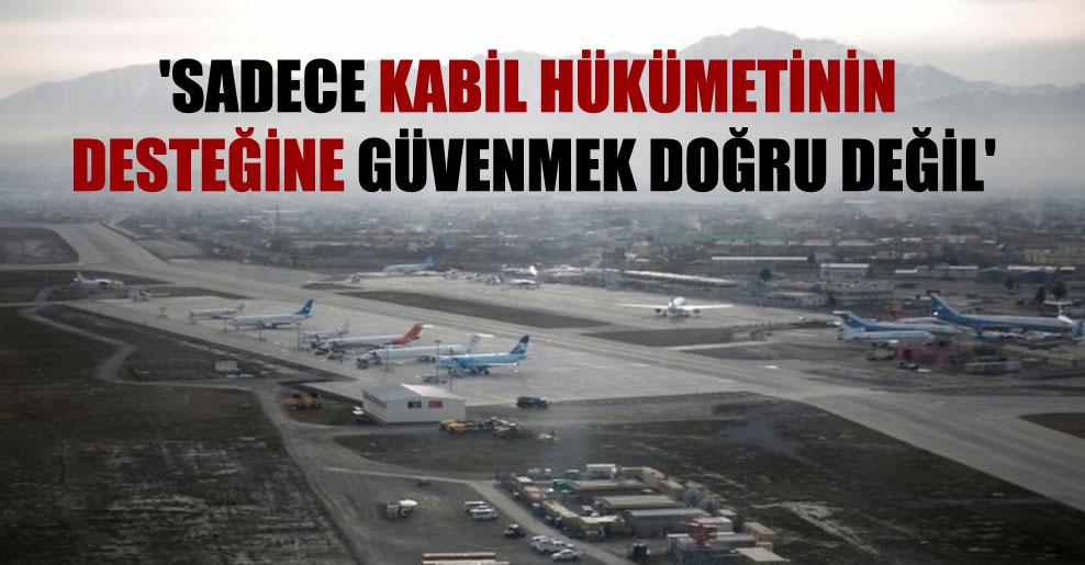 'Sadece Kabil hükümetinin desteğine güvenmek doğru değil'