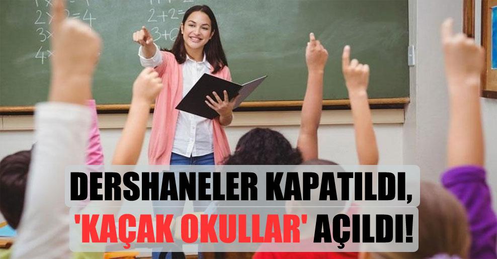 Dershaneler kapatıldı, 'kaçak okullar' açıldı!