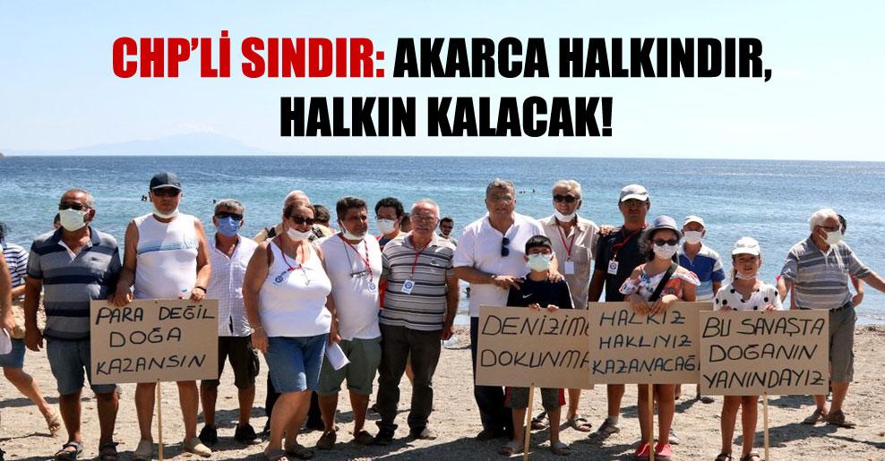 CHP'li Sındır: Akarca halkındır, halkın kalacak!