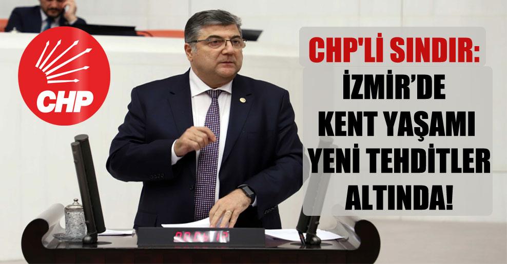 CHP'li Sındır: İzmir'de kent yaşamı yeni tehditler altında!