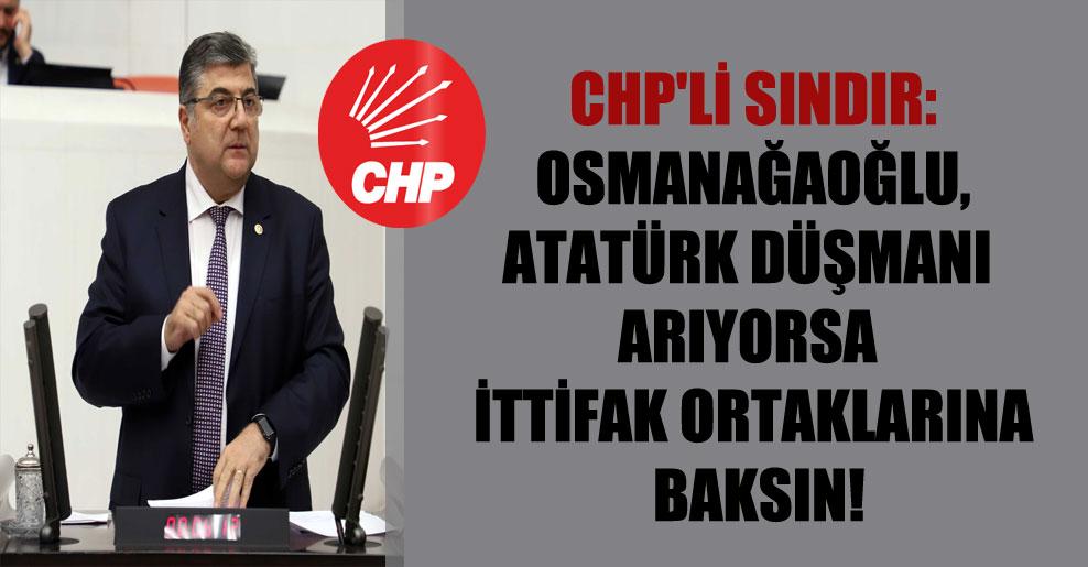 CHP'li Sındır: Osmanağaoğlu, Atatürk düşmanı arıyorsa ittifak ortaklarına baksın!