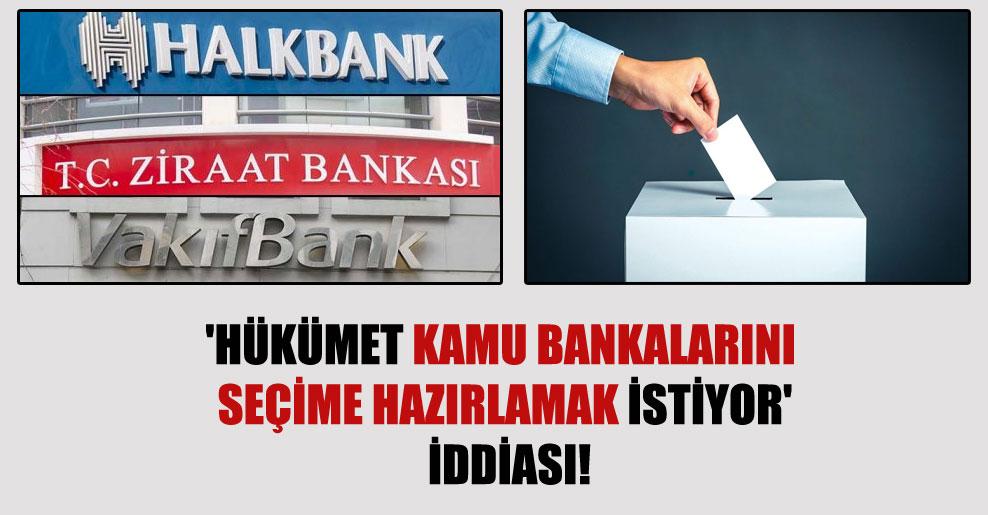 'Hükümet kamu bankalarını seçime hazırlamak istiyor' iddiası!