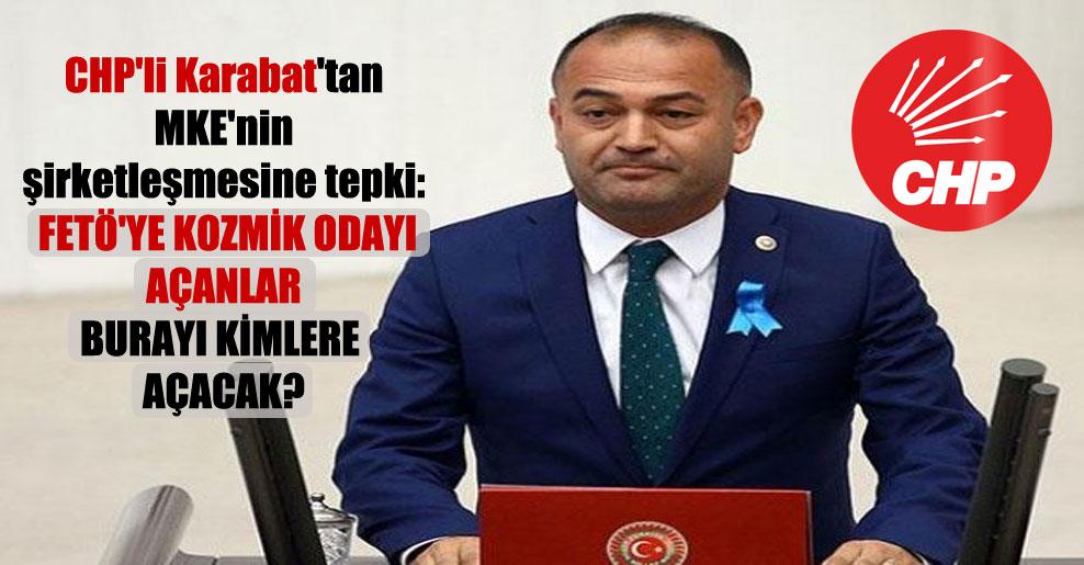 CHP'li Karabat'tan MKE'nin şirketleşmesine tepki: FETÖ'ye kozmik odayı açanlar burayı kimlere açacak?