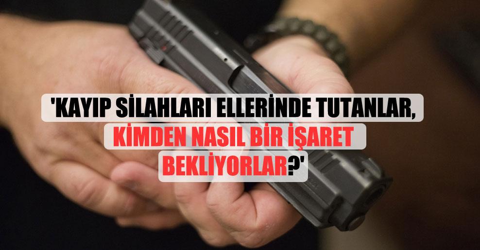 'Kayıp silahları ellerinde tutanlar, kimden nasıl bir işaret bekliyorlar?'