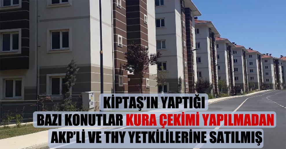 KİPTAŞ'ın yaptığı bazı konutlar kura çekimi yapılmadan AKP'li ve THY yetkililerine satılmış