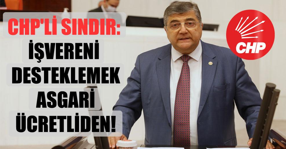 CHP'li Sındır: İşvereni desteklemek asgari ücretliden!