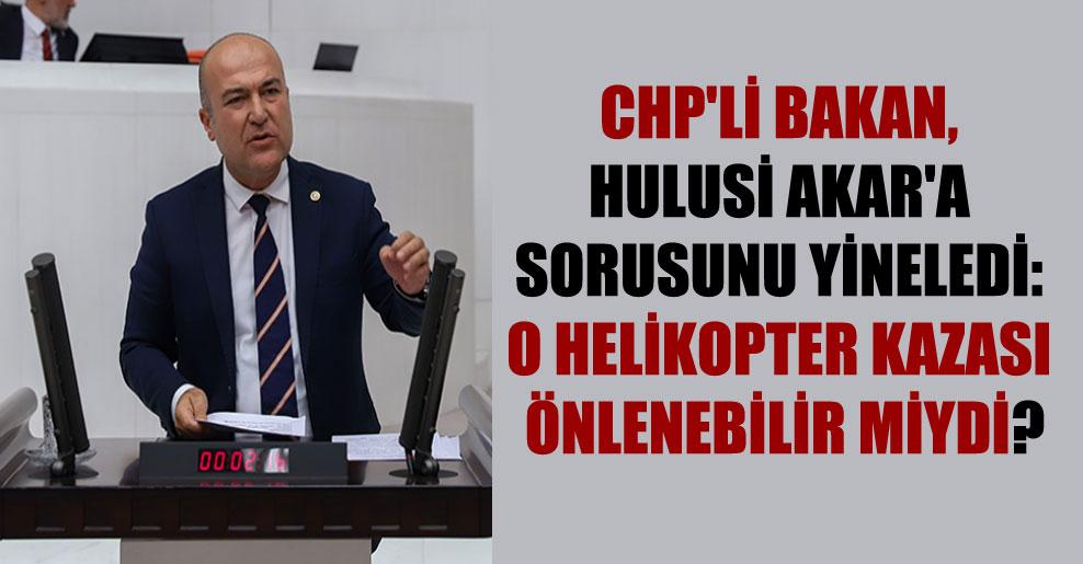 CHP'li Bakan, Hulusi Akar'a sorusunu yineledi: O helikopter kazası önlenebilir miydi?