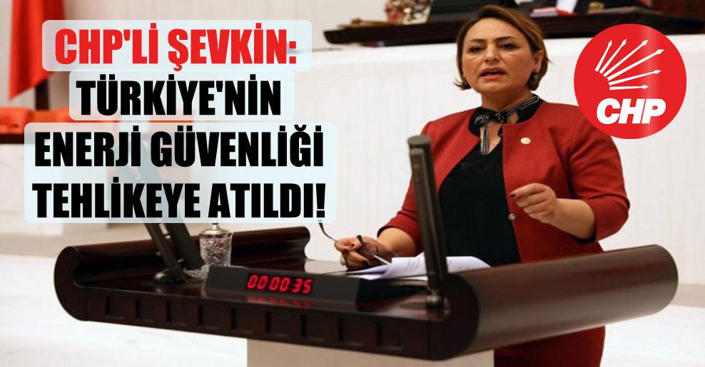 CHP'li Şevkin: Türkiye'nin enerji güvenliği tehlikeye atıldı!