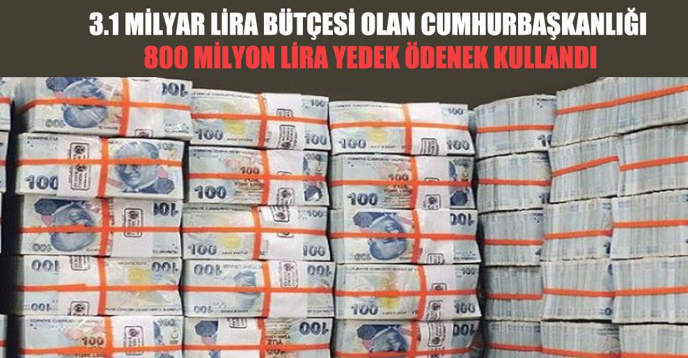 3.1 milyar lira bütçesi olan Cumhurbaşkanlığı 800 milyon lira yedek ödenek kullandı