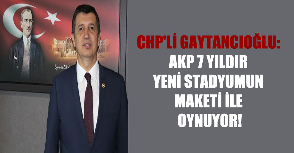 CHP'li Gaytancıoğlu: AKP 7 yıldır yeni stadyumun maketi ile oynuyor!