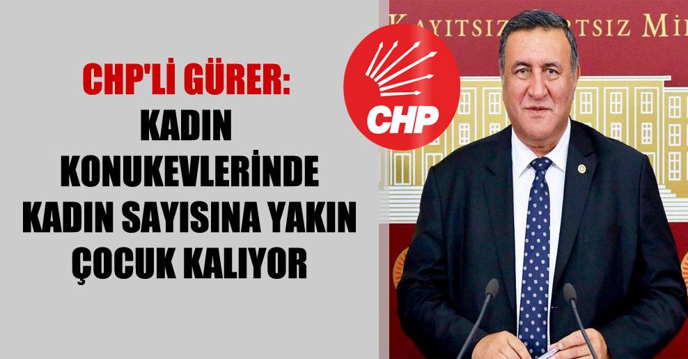 CHP'li Gürer: Kadın konukevlerinde kadın sayısına yakın çocuk kalıyor