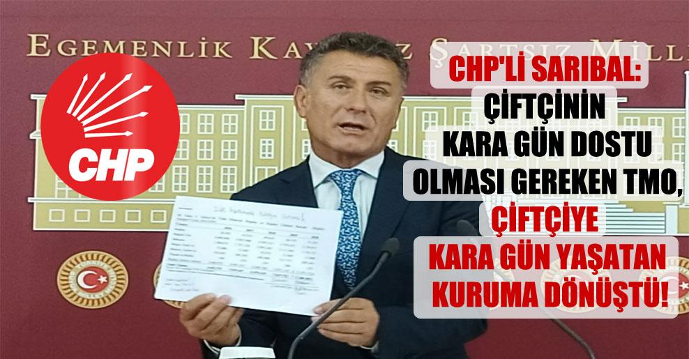 CHP'li Sarıbal: Çiftçinin kara gün dostu olması gereken TMO, çiftçiye kara gün yaşatan kuruma dönüştü!