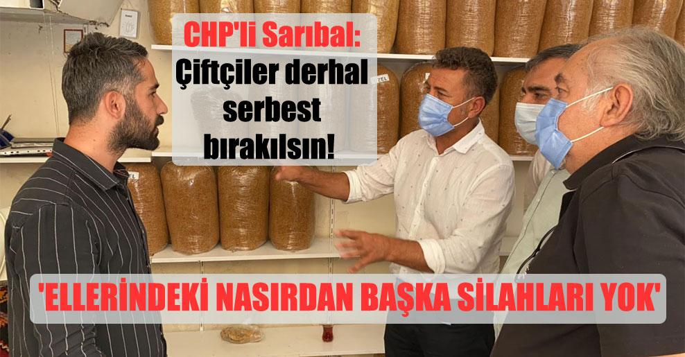 CHP'li Sarıbal: Çiftçiler derhal serbest bırakılsın!  'Ellerindeki nasırdan başka silahları yok'