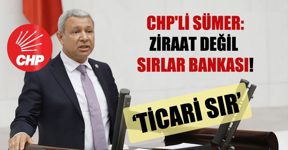 CHP'li Sümer: Ziraat değil sırlar bankası!
