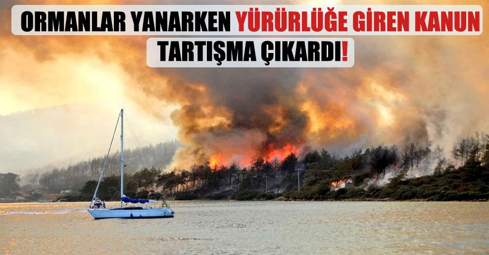 Ormanlar yanarken yürürlüğe giren kanun tartışma çıkardı!