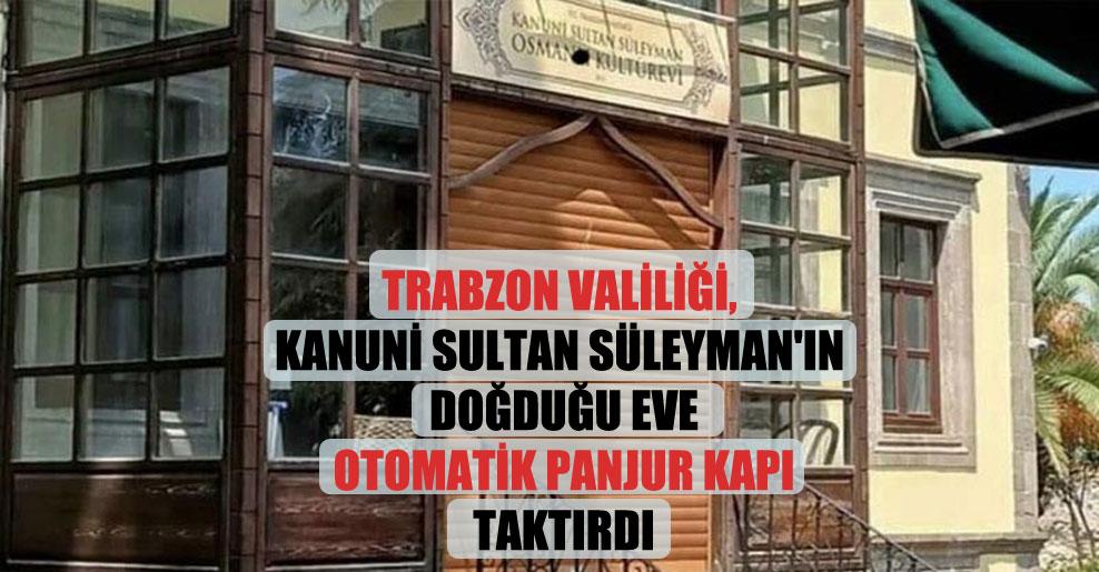 Trabzon Valiliği, Kanuni Sultan Süleyman'ın doğduğu eve otomatik panjur kapı taktırdı