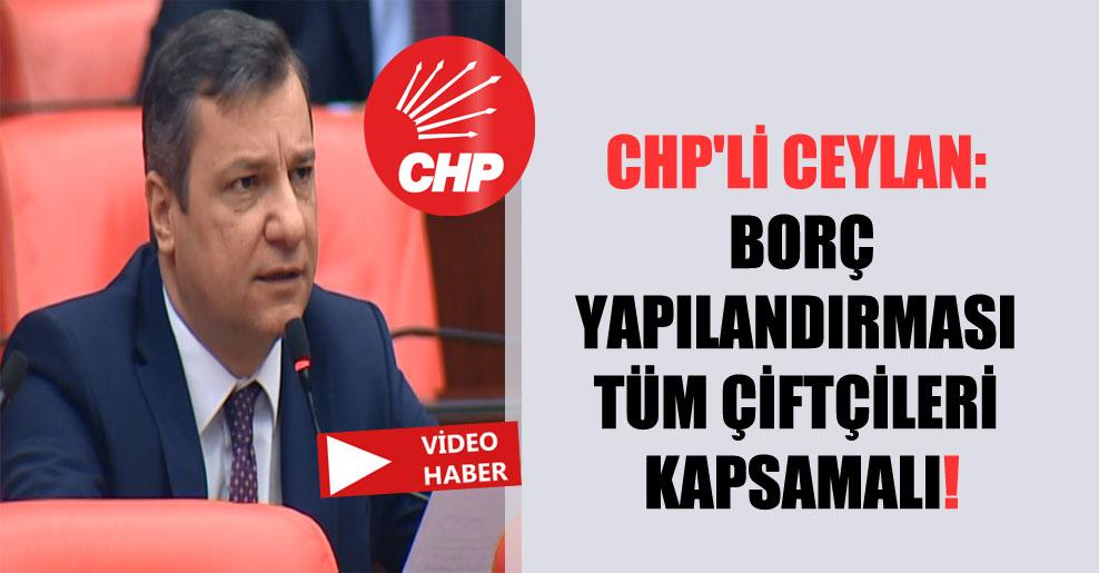 CHP'li Ceylan: Borç yapılandırması tüm çiftçileri kapsamalı!