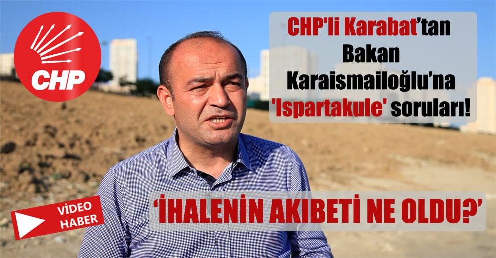 CHP'li Karabat'tan Bakan Karaismailoğlu'na 'Ispartakule' soruları!
