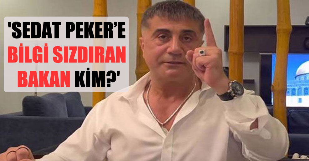 'Sedat Peker'e bilgi sızdıran bakan kim?'
