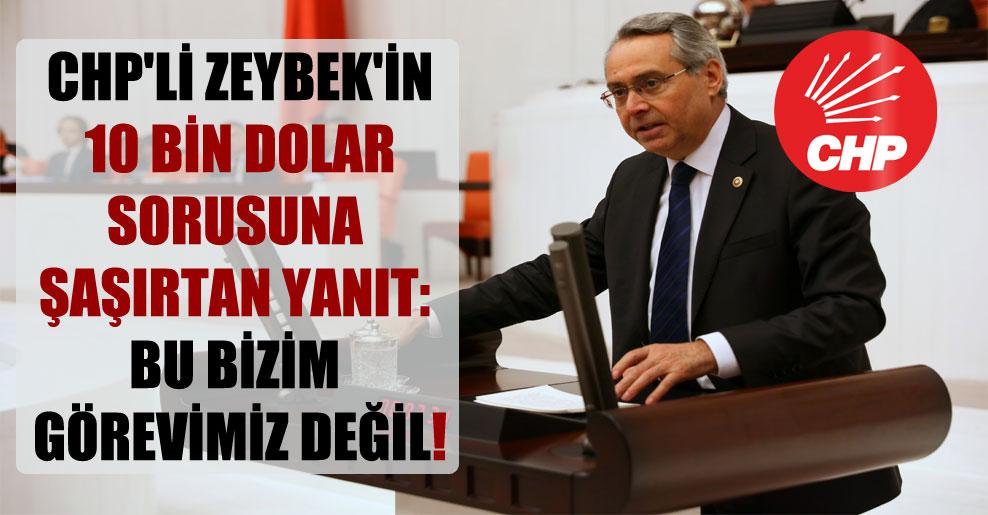 CHP'li Zeybek'in 10 bin dolar sorusuna şaşırtan yanıt: Bu bizim görevimiz değil!